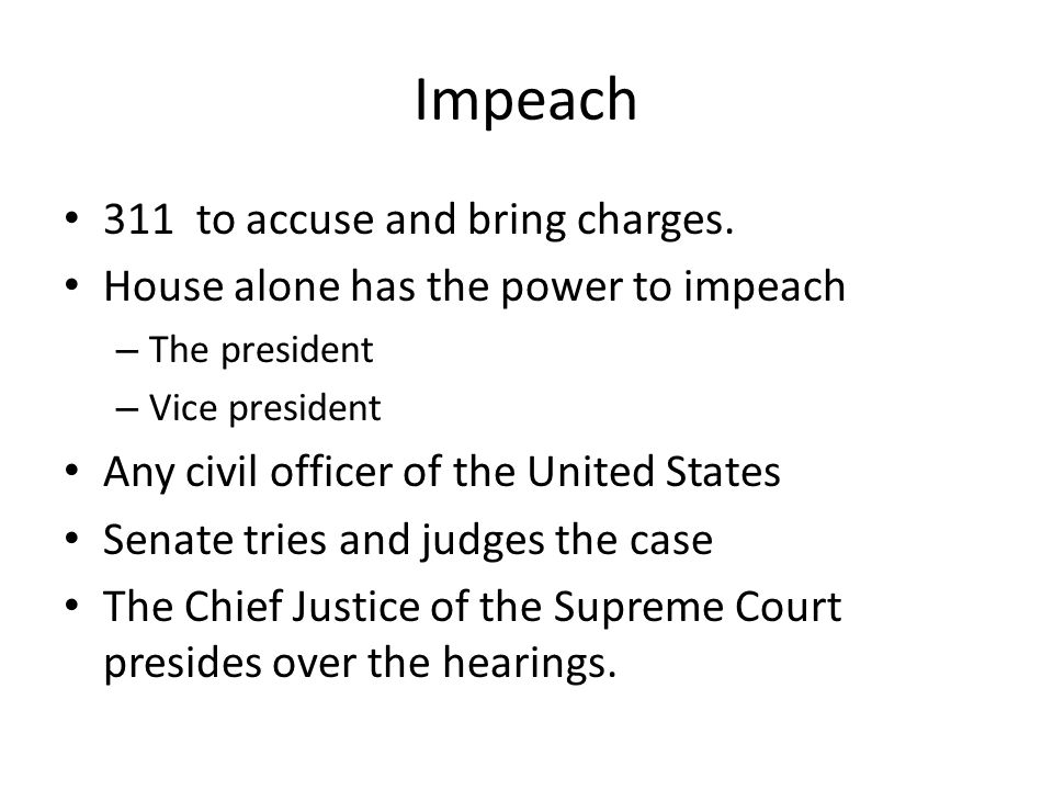 Impeach 311 to accuse and bring charges. House alone has the power to impeach – The president – Vice president Any civil officer of the United States