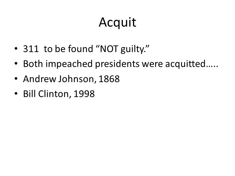 """Acquit 311 to be found """"NOT guilty."""" Both impeached presidents were acquitted….. Andrew Johnson, 1868 Bill Clinton, 1998"""