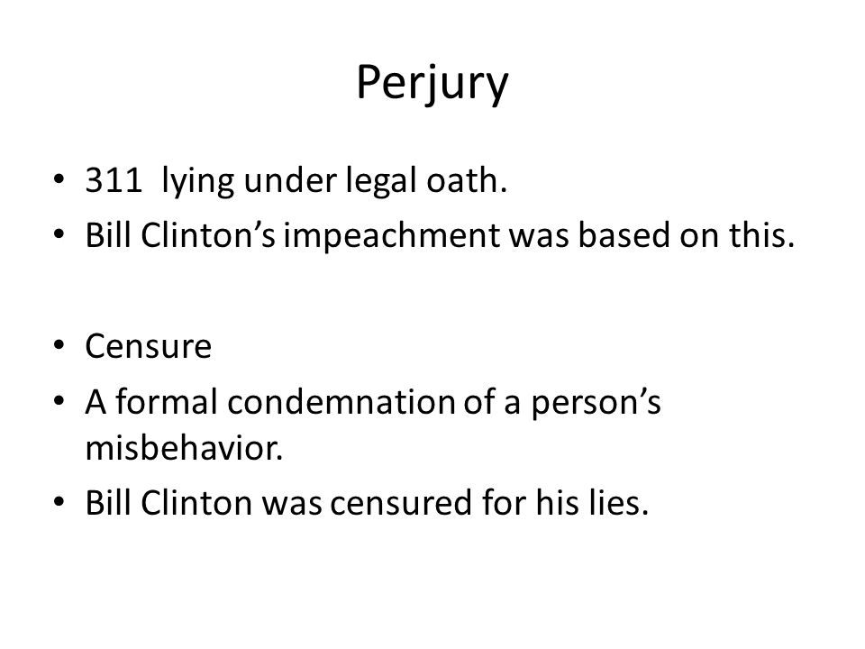 Perjury 311 lying under legal oath. Bill Clinton's impeachment was based on this. Censure A formal condemnation of a person's misbehavior. Bill Clinto