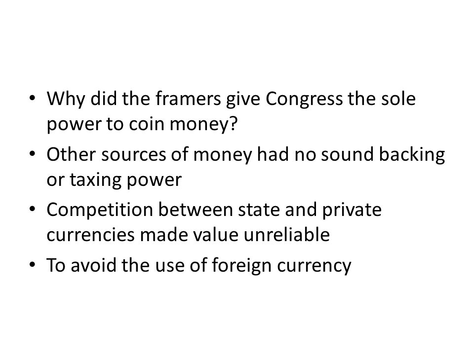 Why did the framers give Congress the sole power to coin money? Other sources of money had no sound backing or taxing power Competition between state