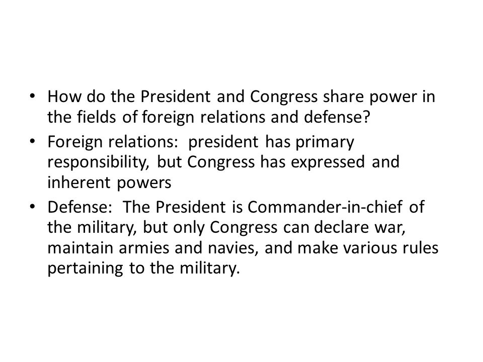 How do the President and Congress share power in the fields of foreign relations and defense? Foreign relations: president has primary responsibility,