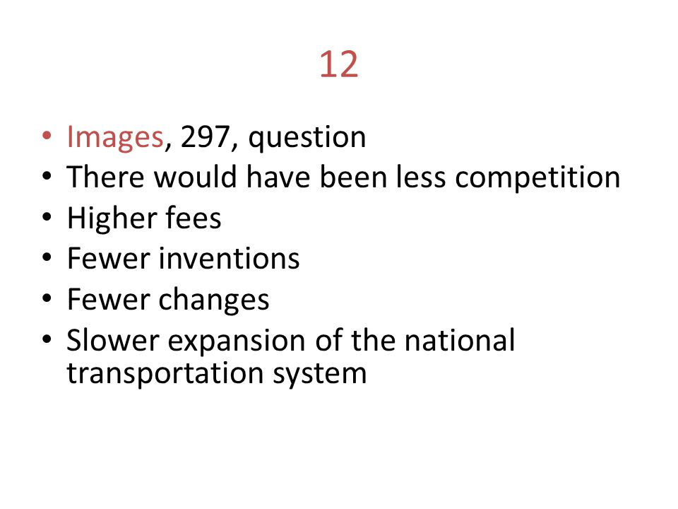 12 Images, 297, question There would have been less competition Higher fees Fewer inventions Fewer changes Slower expansion of the national transporta