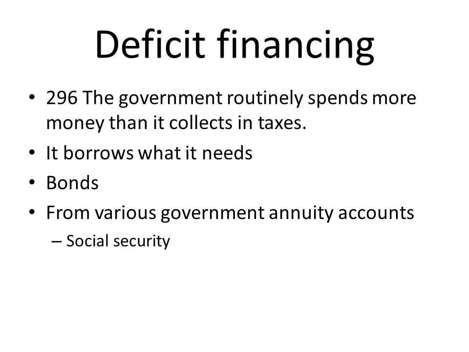Deficit financing 296 The government routinely spends more money than it collects in taxes. It borrows what it needs Bonds From various government ann