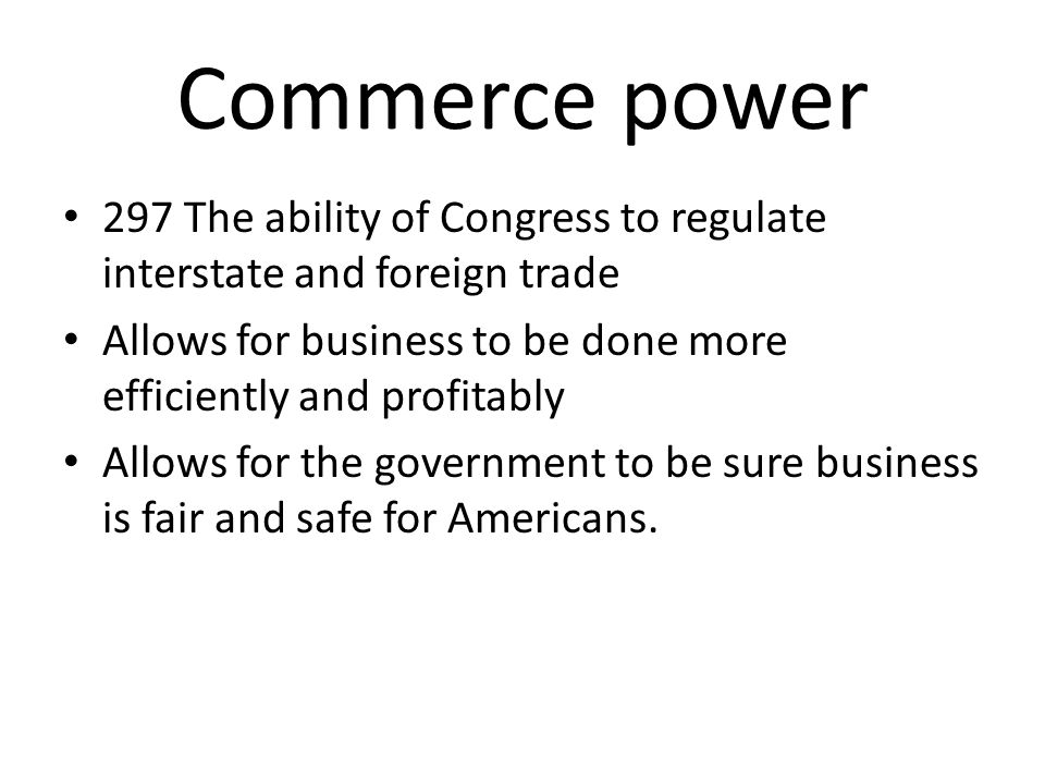 Commerce power 297 The ability of Congress to regulate interstate and foreign trade Allows for business to be done more efficiently and profitably All