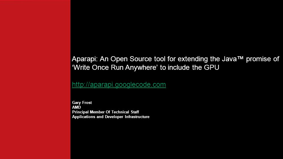 Gary Frost AMD Principal Member Of Technical Staff Applications and Developer Infrastructure Aparapi: An Open Source tool for extending the Java™ promise of 'Write Once Run Anywhere' to include the GPU http://aparapi.googlecode.com