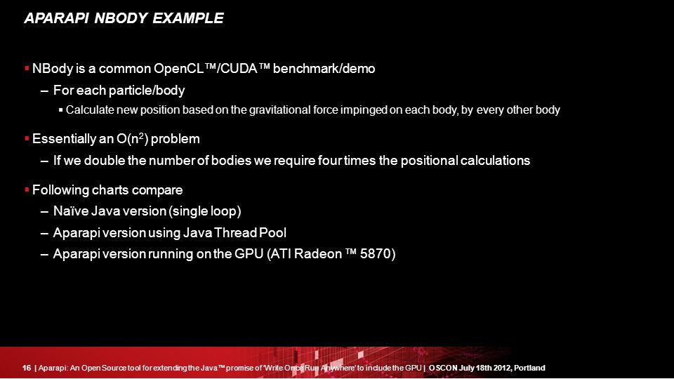 16| Aparapi: An Open Source tool for extending the Java™ promise of 'Write Once Run Anywhere' to include the GPU | OSCON July 18th 2012, Portland APARAPI NBODY EXAMPLE  NBody is a common OpenCL™/CUDA™ benchmark/demo –For each particle/body  Calculate new position based on the gravitational force impinged on each body, by every other body  Essentially an O(n 2 ) problem –If we double the number of bodies we require four times the positional calculations  Following charts compare –Naïve Java version (single loop) –Aparapi version using Java Thread Pool –Aparapi version running on the GPU (ATI Radeon ™ 5870)