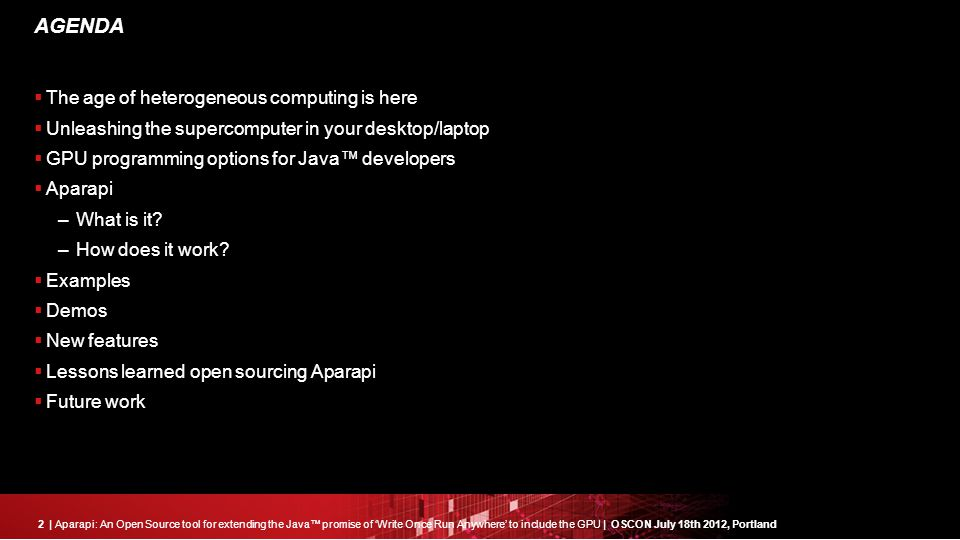 2| Aparapi: An Open Source tool for extending the Java™ promise of 'Write Once Run Anywhere' to include the GPU | OSCON July 18th 2012, Portland AGENDA  The age of heterogeneous computing is here  Unleashing the supercomputer in your desktop/laptop  GPU programming options for Java™ developers  Aparapi –What is it.