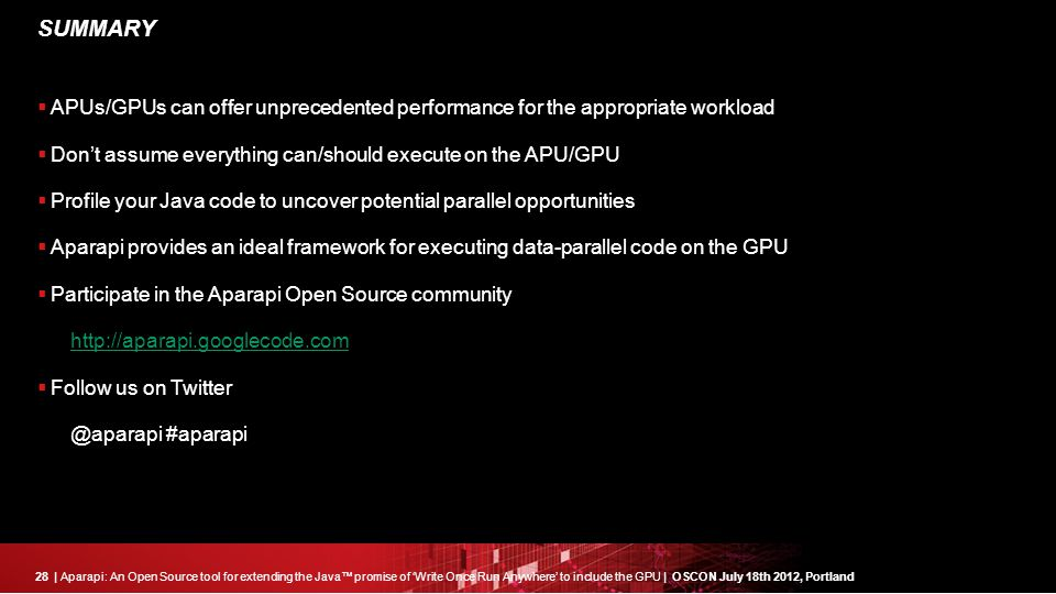 28| Aparapi: An Open Source tool for extending the Java™ promise of 'Write Once Run Anywhere' to include the GPU | OSCON July 18th 2012, Portland SUMMARY  APUs/GPUs can offer unprecedented performance for the appropriate workload  Don't assume everything can/should execute on the APU/GPU  Profile your Java code to uncover potential parallel opportunities  Aparapi provides an ideal framework for executing data-parallel code on the GPU  Participate in the Aparapi Open Source community http://aparapi.googlecode.com  Follow us on Twitter @aparapi #aparapi