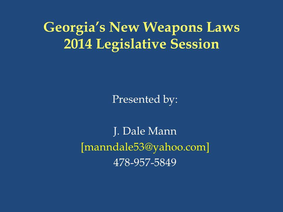 Georgia's New Weapons Laws 2014 Legislative Session Presented by: J. Dale Mann [manndale53@yahoo.com] 478-957-5849