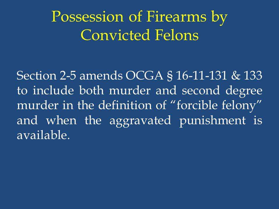 Possession of Firearms by Convicted Felons Section 2-5 amends OCGA § 16-11-131 & 133 to include both murder and second degree murder in the definition