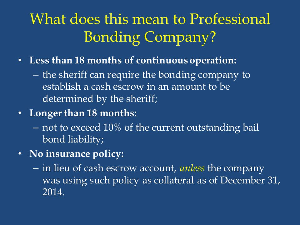 What does this mean to Professional Bonding Company? Less than 18 months of continuous operation: – the sheriff can require the bonding company to est