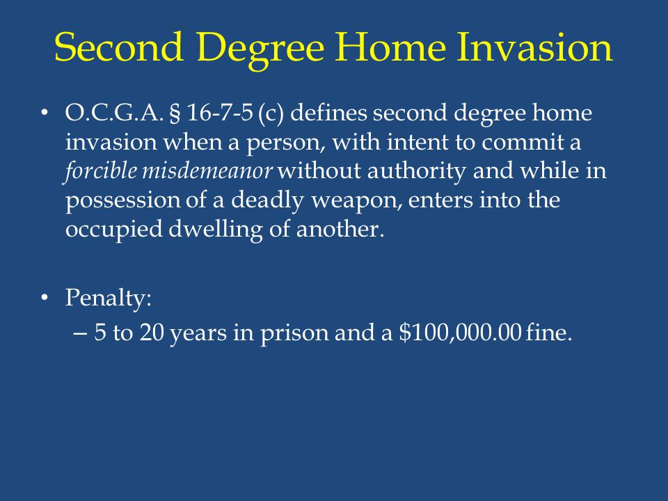 Second Degree Home Invasion O.C.G.A. § 16-7-5 (c) defines second degree home invasion when a person, with intent to commit a forcible misdemeanor with