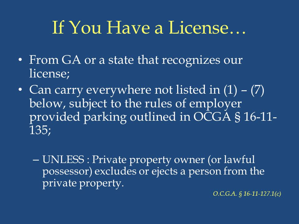 If You Have a License… From GA or a state that recognizes our license; Can carry everywhere not listed in (1) – (7) below, subject to the rules of emp