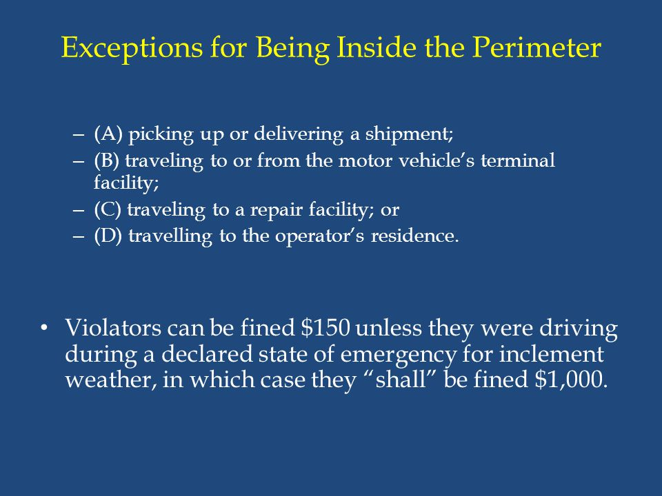 Exceptions for Being Inside the Perimeter – (A) picking up or delivering a shipment; – (B) traveling to or from the motor vehicle's terminal facility;