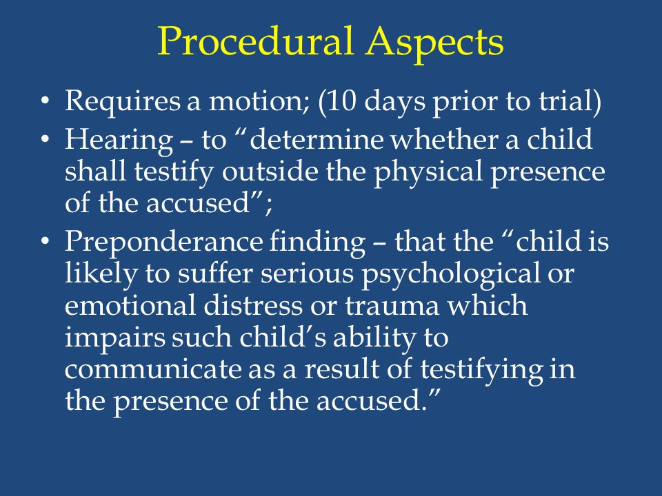 """Procedural Aspects Requires a motion; (10 days prior to trial) Hearing – to """"determine whether a child shall testify outside the physical presence of"""