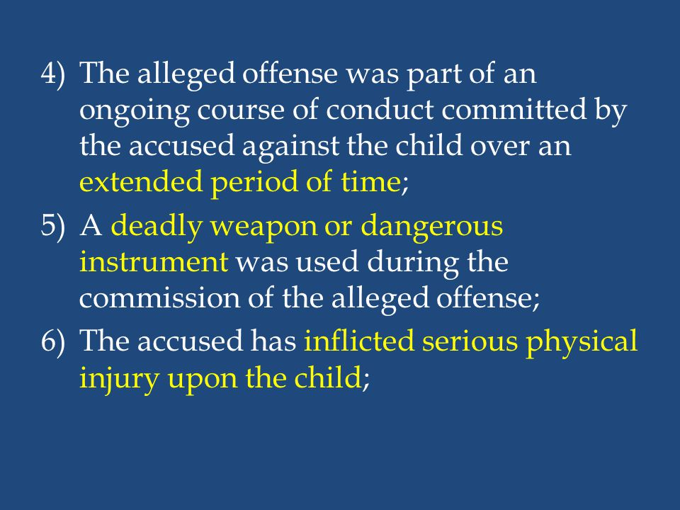4)The alleged offense was part of an ongoing course of conduct committed by the accused against the child over an extended period of time; 5)A deadly