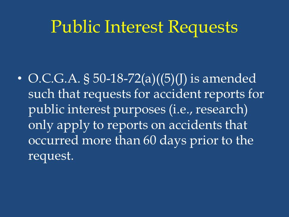 Public Interest Requests O.C.G.A. § 50-18-72(a)((5)(J) is amended such that requests for accident reports for public interest purposes (i.e., research