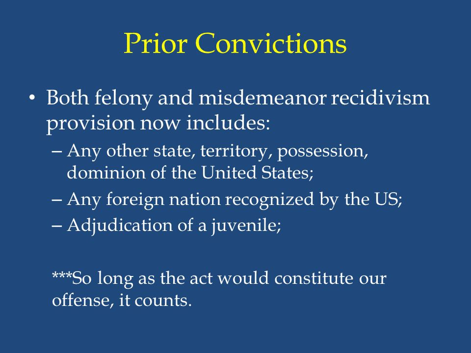 Prior Convictions Both felony and misdemeanor recidivism provision now includes: – Any other state, territory, possession, dominion of the United Stat