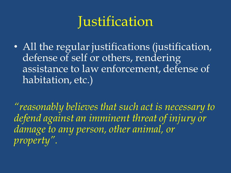 Justification All the regular justifications (justification, defense of self or others, rendering assistance to law enforcement, defense of habitation
