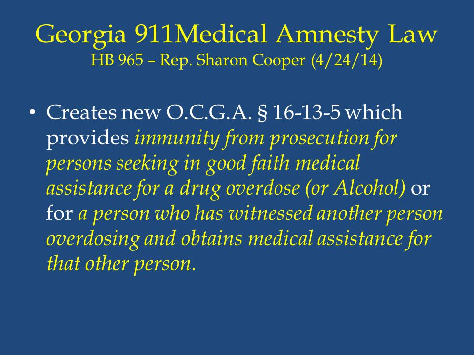 Georgia 911Medical Amnesty Law HB 965 – Rep. Sharon Cooper (4/24/14) Creates new O.C.G.A. § 16-13-5 which provides immunity from prosecution for perso
