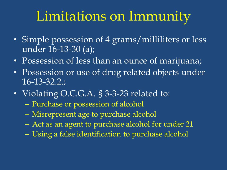 Limitations on Immunity Simple possession of 4 grams/milliliters or less under 16-13-30 (a); Possession of less than an ounce of marijuana; Possession