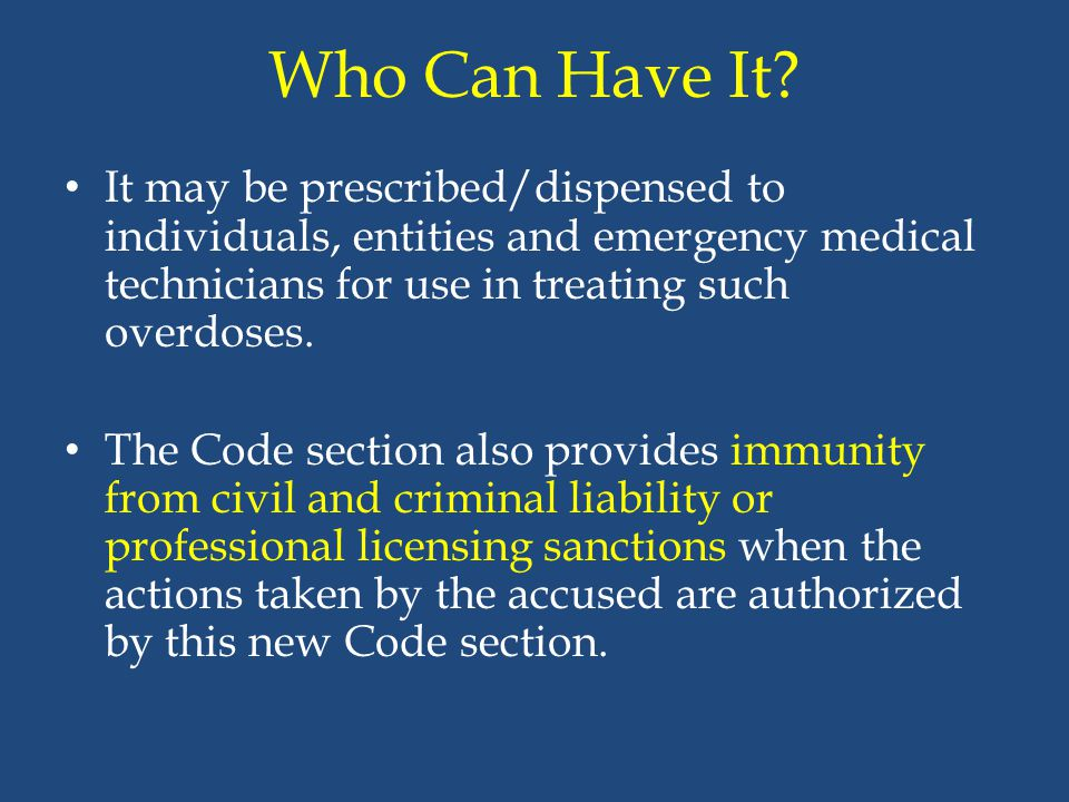 Who Can Have It? It may be prescribed/dispensed to individuals, entities and emergency medical technicians for use in treating such overdoses. The Cod