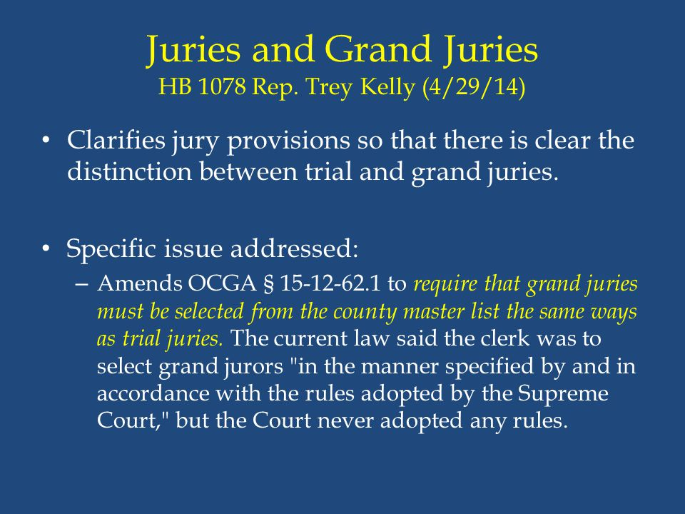 Juries and Grand Juries HB 1078 Rep. Trey Kelly (4/29/14) Clarifies jury provisions so that there is clear the distinction between trial and grand jur