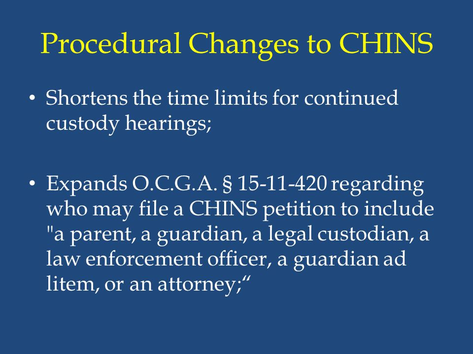 Procedural Changes to CHINS Shortens the time limits for continued custody hearings; Expands O.C.G.A. § 15-11-420 regarding who may file a CHINS petit
