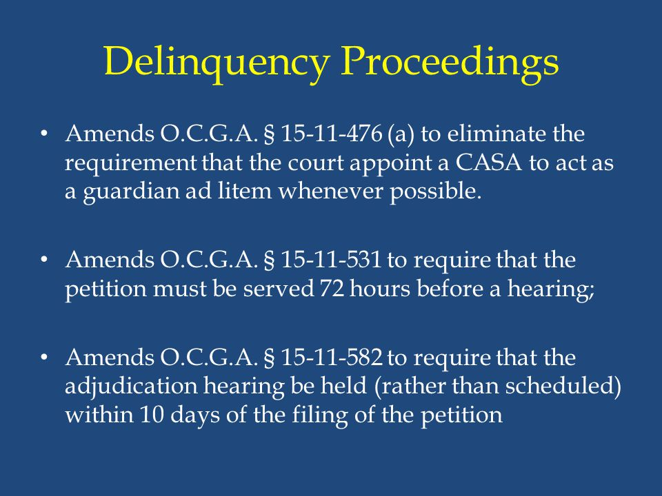 Delinquency Proceedings Amends O.C.G.A. § 15-11-476 (a) to eliminate the requirement that the court appoint a CASA to act as a guardian ad litem whene
