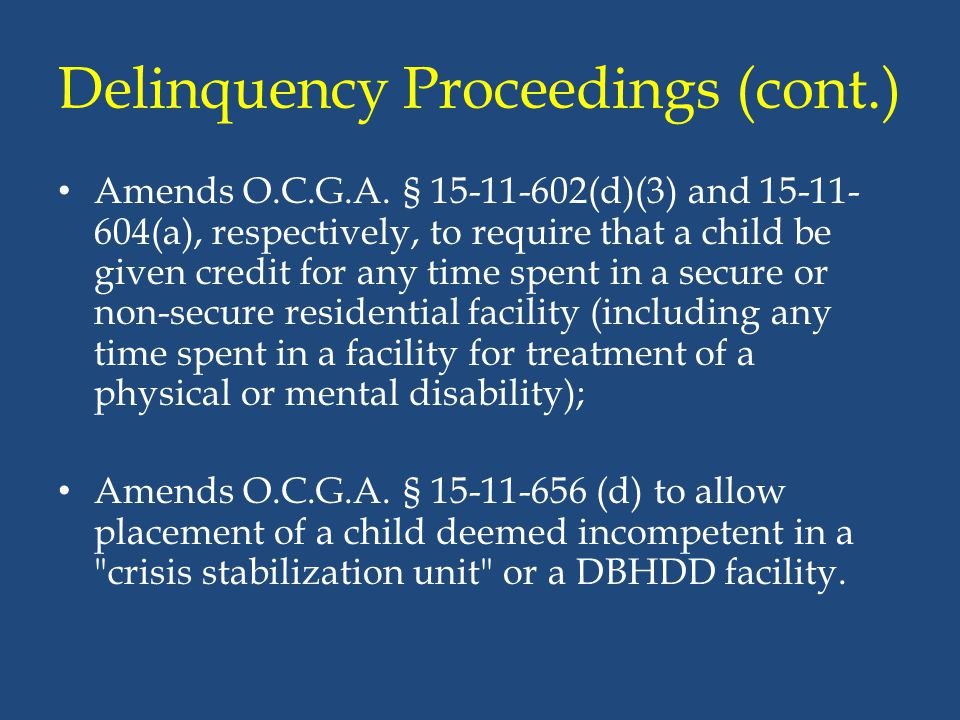 Delinquency Proceedings (cont.) Amends O.C.G.A. § 15-11-602(d)(3) and 15-11- 604(a), respectively, to require that a child be given credit for any tim