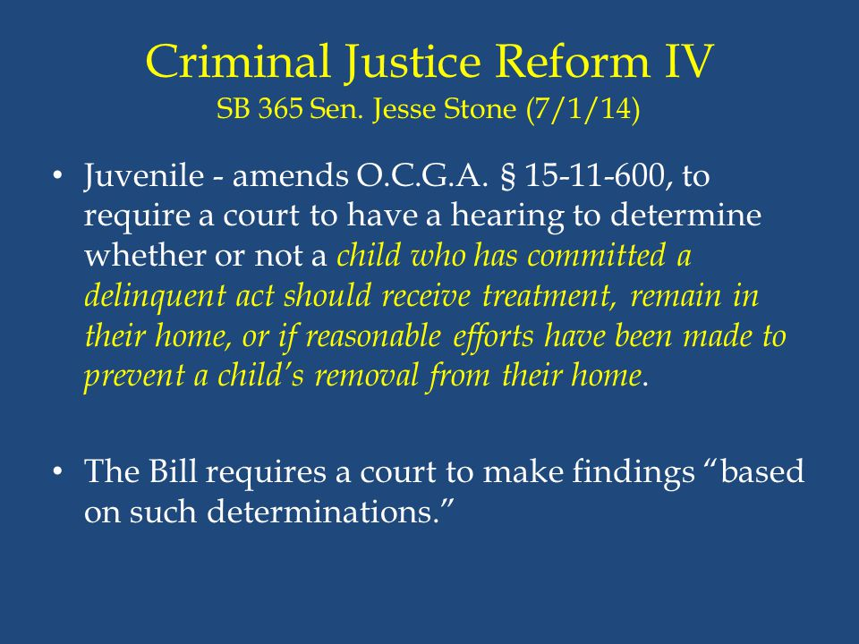 Criminal Justice Reform IV SB 365 Sen. Jesse Stone (7/1/14) Juvenile - amends O.C.G.A. § 15-11-600, to require a court to have a hearing to determine