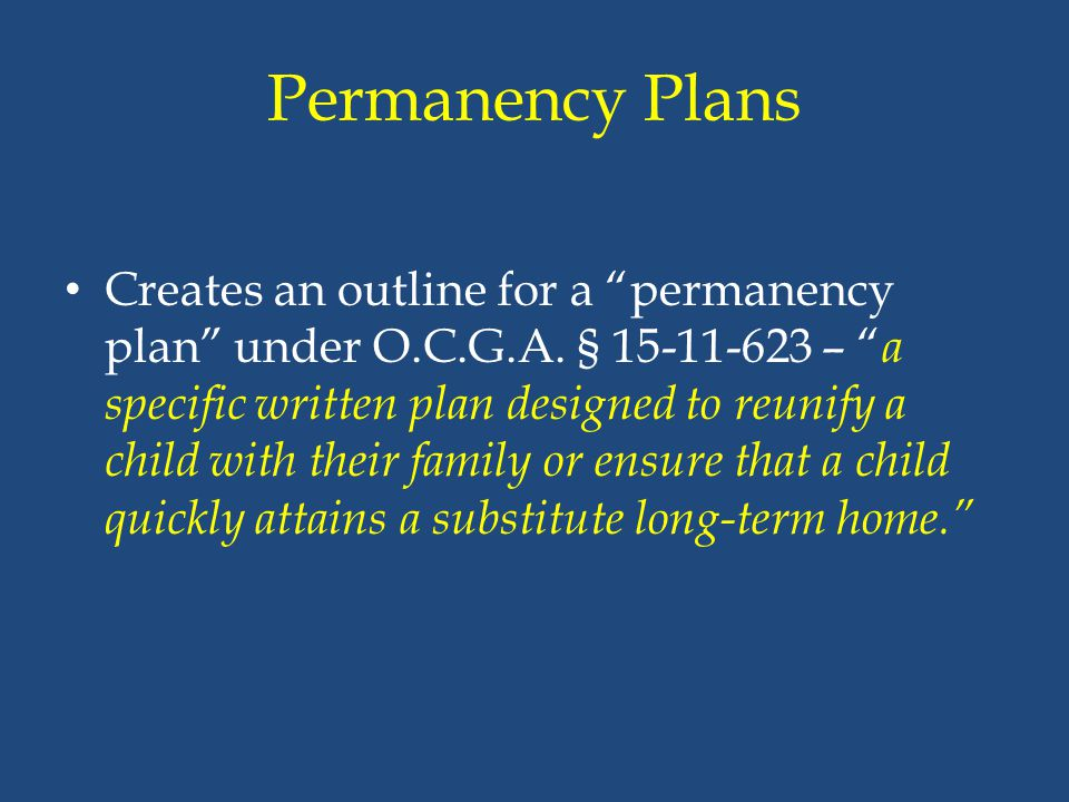 """Permanency Plans Creates an outline for a """"permanency plan"""" under O.C.G.A. § 15-11-623 – """" a specific written plan designed to reunify a child with th"""