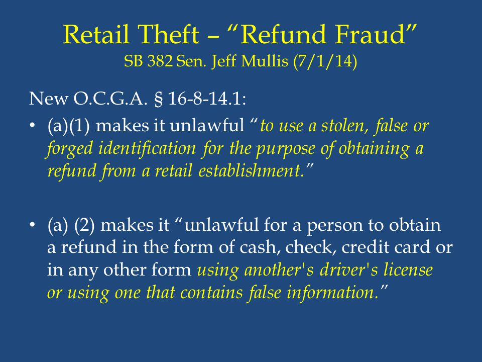 """Retail Theft – """"Refund Fraud"""" SB 382 Sen. Jeff Mullis (7/1/14) New O.C.G.A. § 16-8-14.1: (a)(1) makes it unlawful """" to use a stolen, false or forged i"""