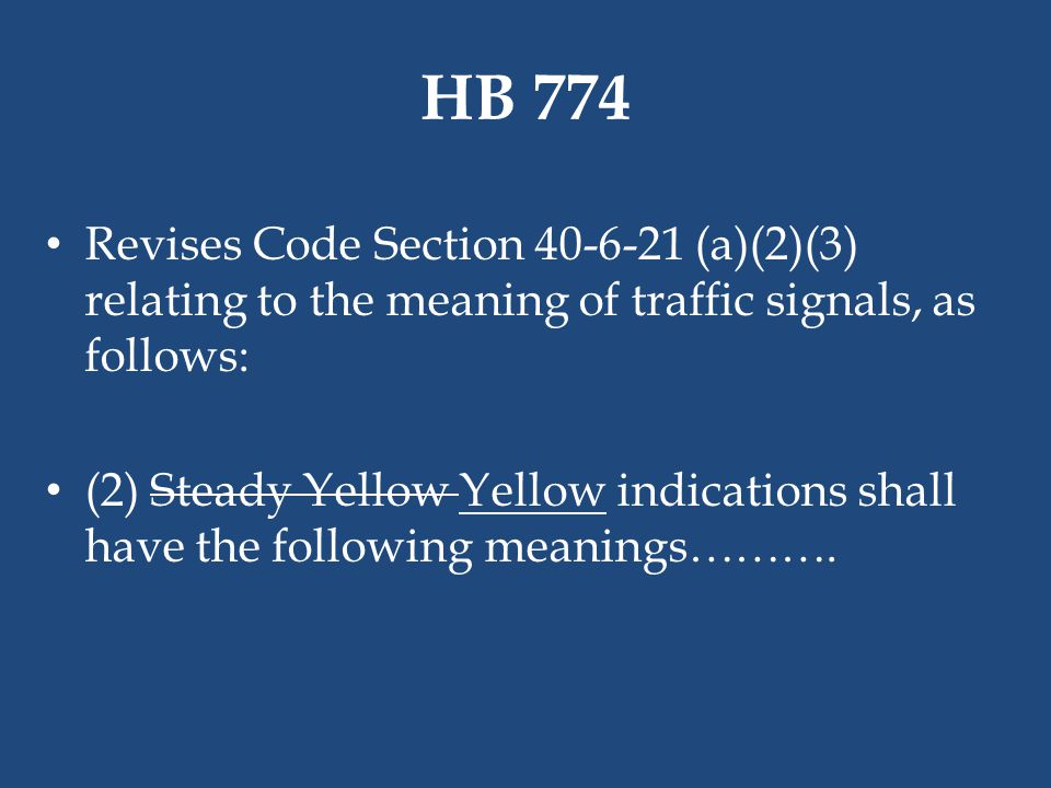 HB 774 Revises Code Section 40-6-21 (a)(2)(3) relating to the meaning of traffic signals, as follows: (2) Steady Yellow Yellow indications shall have