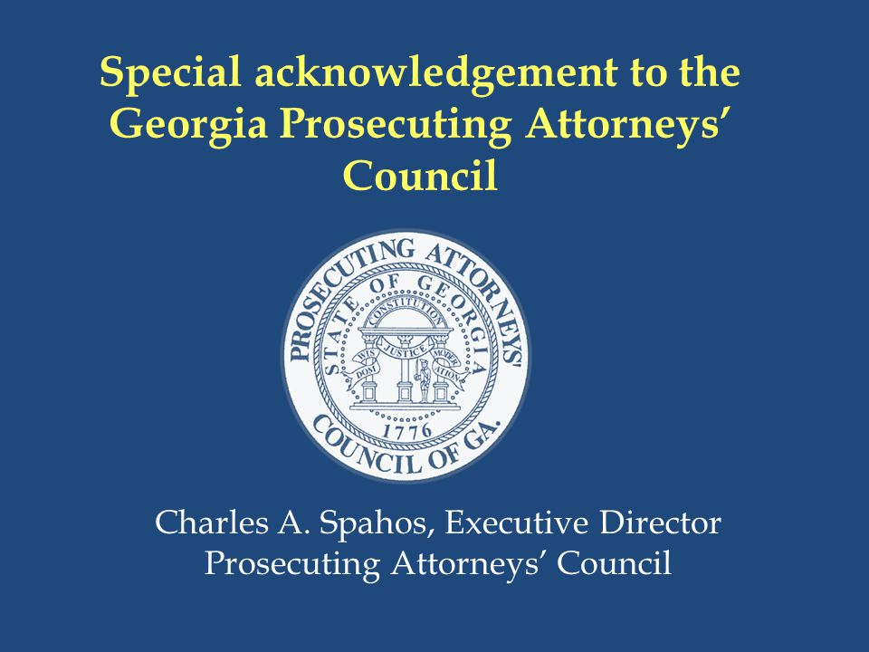 Special acknowledgement to the Georgia Prosecuting Attorneys' Council Charles A. Spahos, Executive Director Prosecuting Attorneys' Council