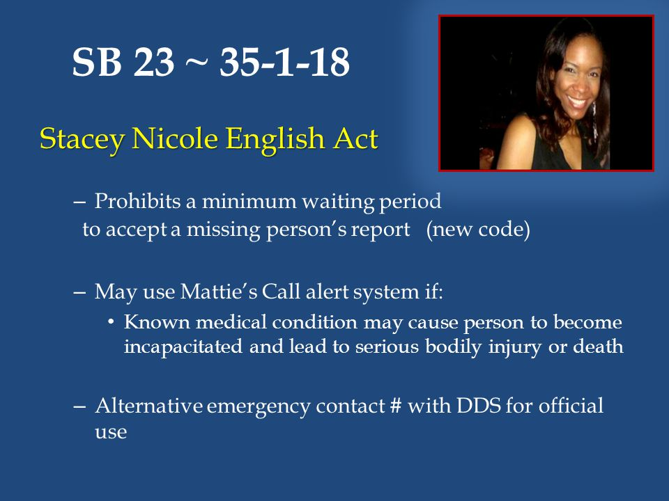SB 23 ~ 35-1-18 Stacey Nicole English Act – Prohibits a minimum waiting period to accept a missing person's report (new code) – May use Mattie's Call