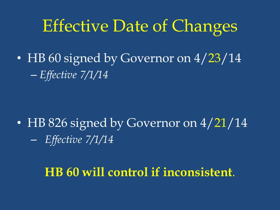 Effective Date of Changes HB 60 signed by Governor on 4/23/14 – Effective 7/1/14 HB 826 signed by Governor on 4/21/14 – Effective 7/1/14 HB 60 will co