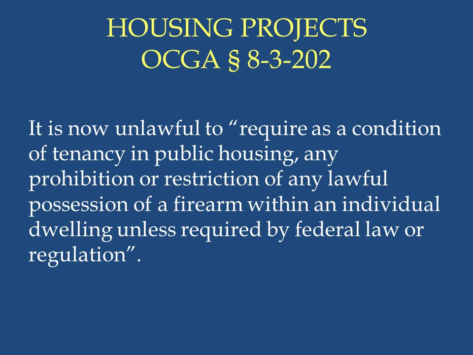 """HOUSING PROJECTS OCGA § 8-3-202 It is now unlawful to """"require as a condition of tenancy in public housing, any prohibition or restriction of any lawf"""