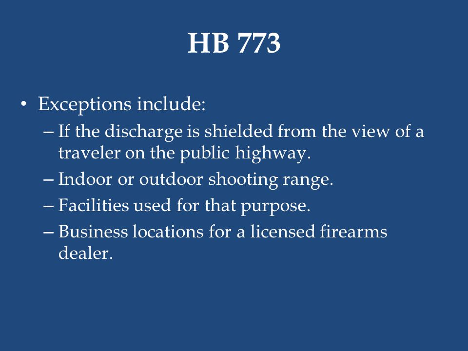 HB 773 Exceptions include: – If the discharge is shielded from the view of a traveler on the public highway. – Indoor or outdoor shooting range. – Fac