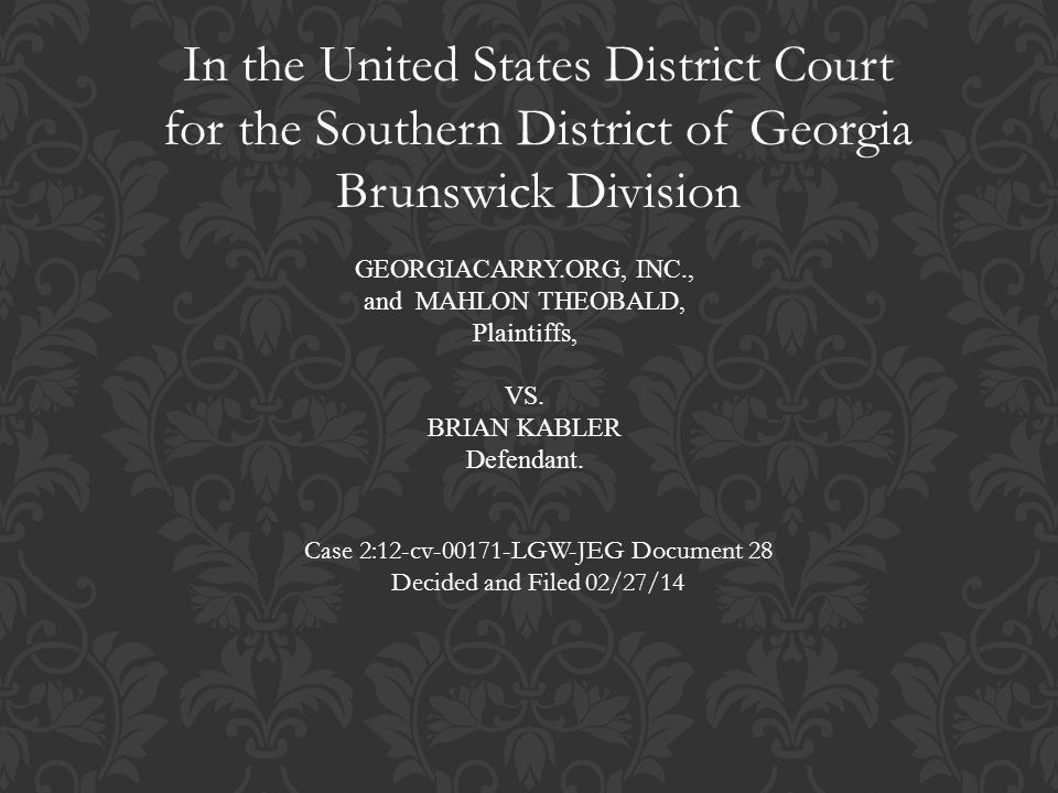GEORGIACARRY.ORG, INC., and MAHLON THEOBALD, Plaintiffs, VS. BRIAN KABLER Defendant. In the United States District Court for the Southern District of
