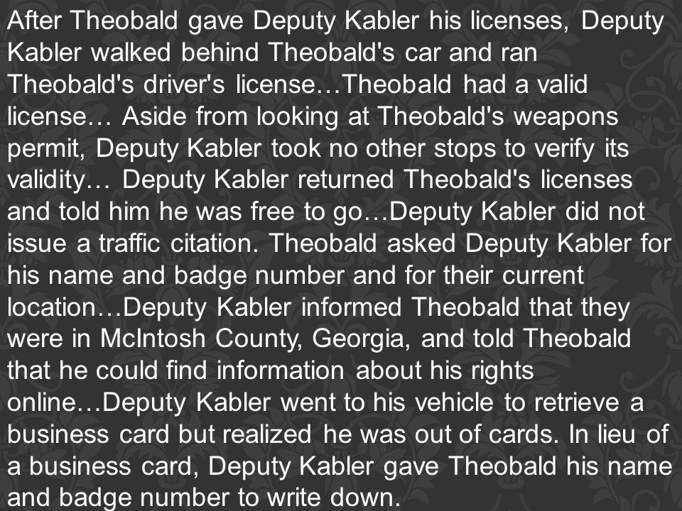 After Theobald gave Deputy Kabler his licenses, Deputy Kabler walked behind Theobald's car and ran Theobald's driver's license…Theobald had a valid li