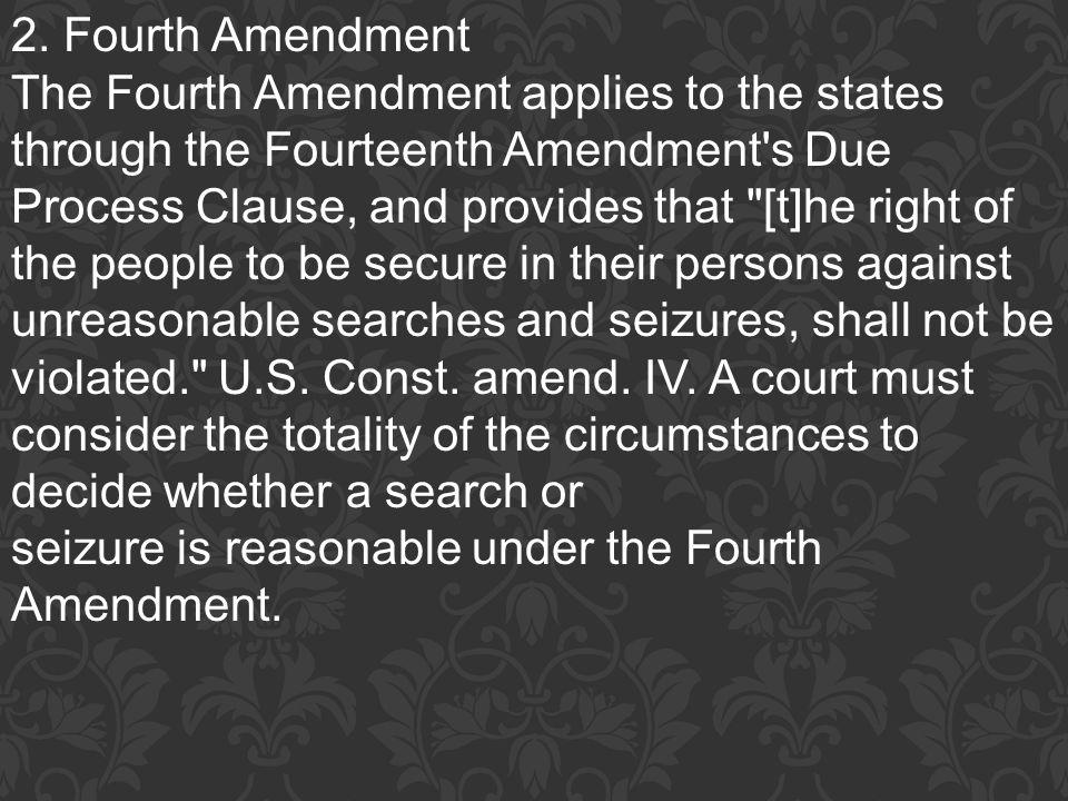 2. Fourth Amendment The Fourth Amendment applies to the states through the Fourteenth Amendment's Due Process Clause, and provides that