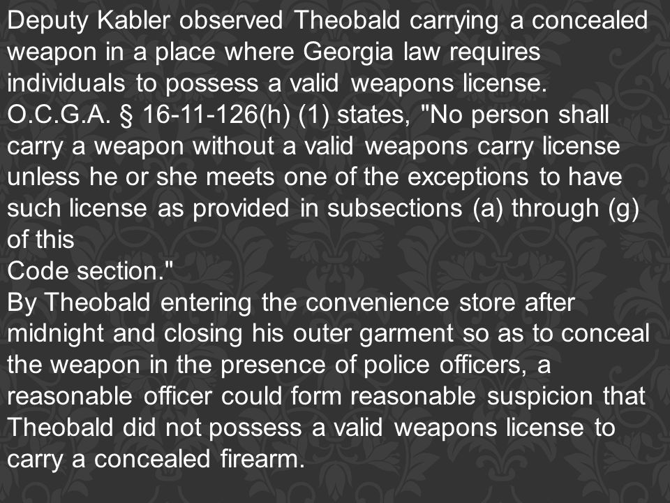 Deputy Kabler observed Theobald carrying a concealed weapon in a place where Georgia law requires individuals to possess a valid weapons license. O.C.