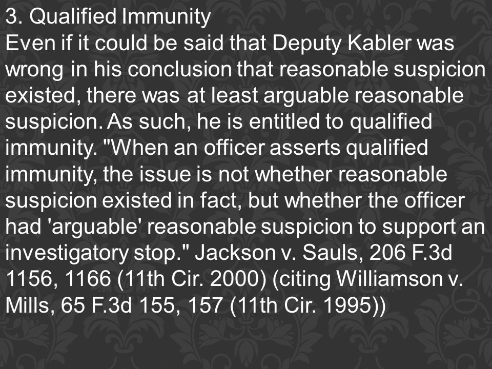 3. Qualified Immunity Even if it could be said that Deputy Kabler was wrong in his conclusion that reasonable suspicion existed, there was at least ar