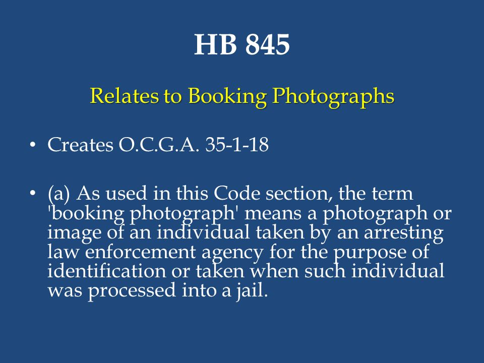 HB 845 Relates to Booking Photographs Creates O.C.G.A. 35-1-18 (a) As used in this Code section, the term 'booking photograph' means a photograph or i