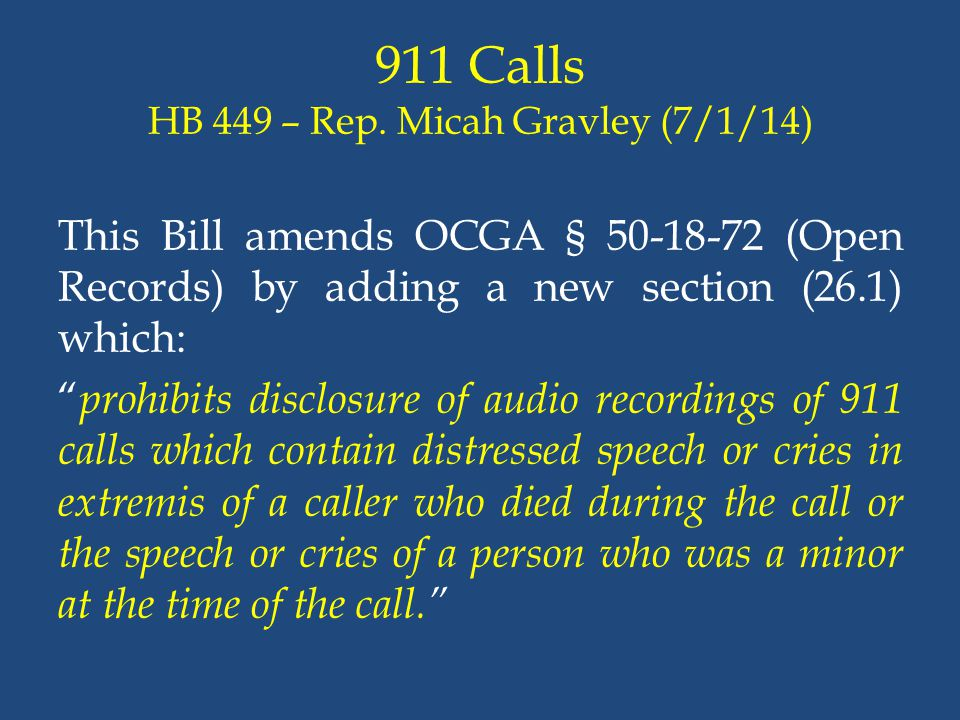 """911 Calls HB 449 – Rep. Micah Gravley (7/1/14) This Bill amends OCGA § 50-18-72 (Open Records) by adding a new section (26.1) which: """" prohibits discl"""