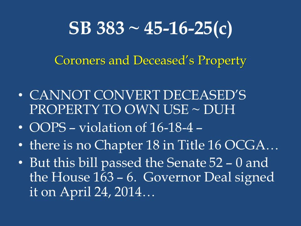 SB 383 ~ 45-16-25(c) Coroners and Deceased's Property CANNOT CONVERT DECEASED'S PROPERTY TO OWN USE ~ DUH OOPS – violation of 16-18-4 – there is no Ch