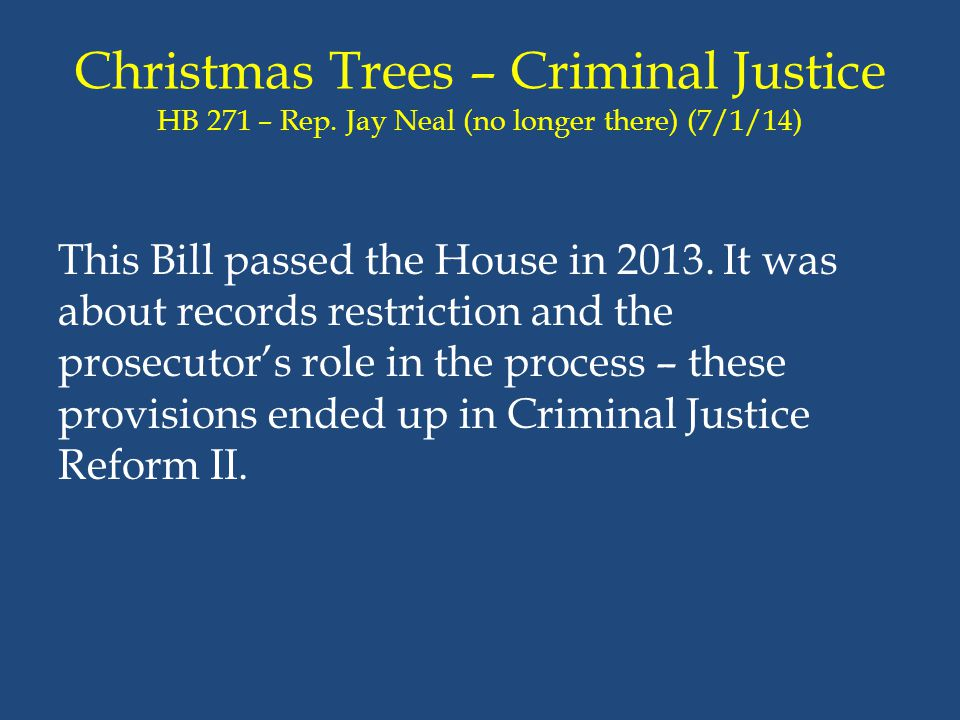 Christmas Trees – Criminal Justice HB 271 – Rep. Jay Neal (no longer there) (7/1/14) This Bill passed the House in 2013. It was about records restrict