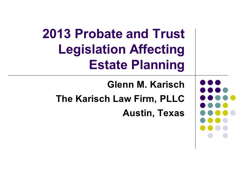 2013 Probate and Trust Legislation Affecting Estate Planning Glenn M. Karisch The Karisch Law Firm, PLLC Austin, Texas