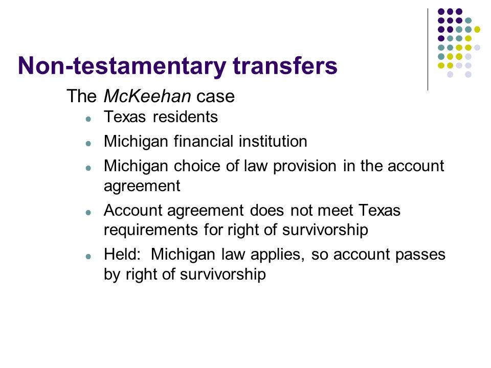 Non-testamentary transfers The McKeehan case Texas residents Michigan financial institution Michigan choice of law provision in the account agreement Account agreement does not meet Texas requirements for right of survivorship Held: Michigan law applies, so account passes by right of survivorship